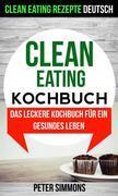 Clean Eating Kochbuch: Das Leckere Kochbuch Für Ein Gesundes Leben (Clean Eating Rezepte Deutsch)