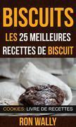Biscuits : Les 25 Meilleures Recettes De Biscuit (Cookies: Livre De Recettes)