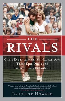 The Rivals: Chris Evert vs. Martina Navratilova Their Epic Duels and Extraordinary Friendshi p
