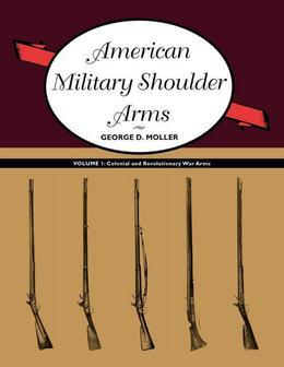 American Military Shoulder Arms, Volume I: Colonial and Revolutionary War Arms
