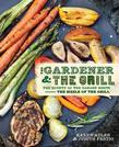 The Gardener &amp; the Grill: The Bounty of the Garden Meets the Sizzle of the Grill