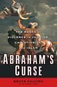 Abraham's Curse: The Roots of Violence in Judaism, Christianity, and Islam