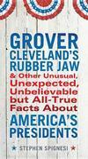 Grover Cleveland's Rubber Jaw and Other Unusual, Unexpected, Unbelievable but All-True Facts About America's Presidents