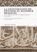La légitimation du pouvoir au Maghreb médiéval
