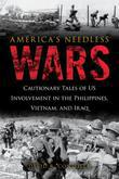 America's Needless Wars: Cautionary Tales of US Involvement in the Philippines, Vietnam, and Iraq