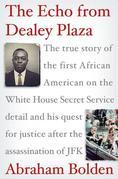The Echo from Dealey Plaza: The true story of the first African American on the White House Secret Service detail and his quest for justice after the