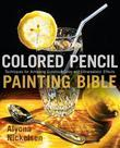 Colored Pencil Painting Bible: Techniques for Achieving Luminous Color and Ultrarealistic Effects
