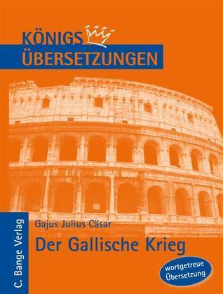 Königs Übersetzungen: Cäsar - Der Gallische Krieg. Wortgetreue deutsche Übersetzung der Bücher I bis VIII