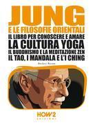 JUNG E LE FILOSOFIE ORIENTALI. Il libro per conoscere e amare la cultura Yoga, il Buddhismo e la Meditazione Zen, il Tao, i Mandala e l'I Ching