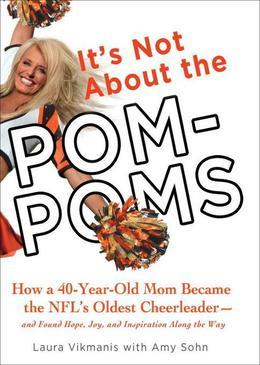 It's Not About the Pom-Poms: How a 40-Year-Old Mom Became the NFL's Oldest Cheerleader--and Found Hope, Joy,