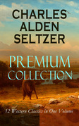 CHARLES ALDEN SELTZER - Premium Collection: 12 Western Classics in One Volume