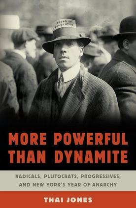 More Powerful Than Dynamite: Radicals, Plutocrats, Progressives, and New York's Year of Anarchy