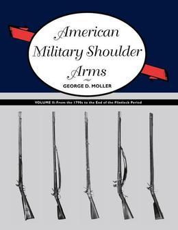 American Military Shoulder Arms, Volume II: From the 1790s to the End of the Flintlock Period