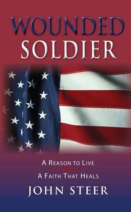 Wounded Soldier: A Reason to Live - A Faith That Heals
