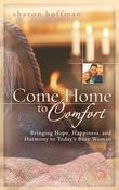 Come Home to Comfort: Bringing Hope, Happiness, and Harmony to Today's Busy Woman