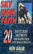 Sky High Faith: Success Secrets for Making Your Faith Produce Results!