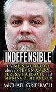 Indefensible: The Missing Truth about Steven Avery, Teresa Halbach, and Making a Murderer