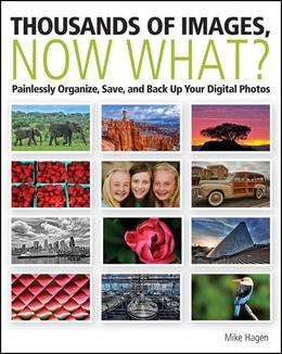 Thousands of Images, Now What?: Painlessly Organize, Save, and Back Up Your Digital Photos