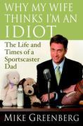 Why My Wife Thinks I'm an Idiot: The Life and Times of a Sportscaster Dad