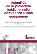 Actualités de la protection juridictionnelle dans et par l'Union européenne