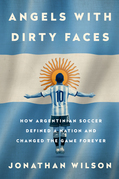 Angels with Dirty Faces: How Argentinian Soccer Defined a Nation and Changed the Game Forever