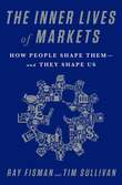 The Inner Lives of Markets: How People Shape Them¿And They Shape Us
