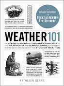 Weather 101: From Doppler Radar and Long-Range Forecasts to the Polar Vortex and Climate Change, Everything You Need to Know about the Study of Weathe