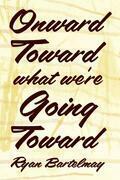 Onward Toward What We're Going Toward