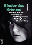 Kinder des Krieges – Soziale Arbeit mit traumatisierten Flüchtlingskindern für Haupt- und Ehrenamtliche