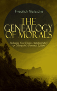 THE GENEALOGY OF MORALS - Including Ecce Homo Autobiography & Nietzsche's Personal Letters