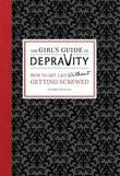 The Girl's Guide to Depravity: How to Get Laid Without Getting Screwed