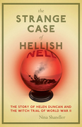 The Strange Case of Hellish Nell: The Story of Helen Duncan and the Witch Trial of World War II