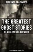 The Greatest Ghost Stories of Algernon Blackwood (10 Best Supernatural & Fantasy Tales)