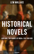 Historical Novels of Lew Wallace: Ben-Hur, The Prince of India & The Fair God (Illustrated)
