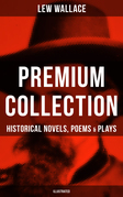 LEW WALLACE Premium Collection: Historical Novels, Poems & Plays (Illustrated)