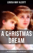 A Christmas Dream and Other Christmas Stories by Louisa May Alcott
