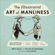 The Illustrated Art of Manliness: The Essential How-To Guide: Survival ¿ Chivalry ¿ Self-Defense ¿ Style ¿ Car Repair ¿ And More!