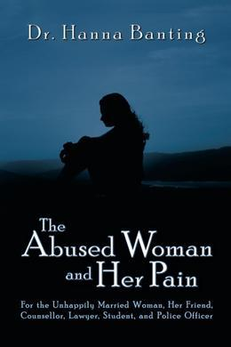 The Abused Woman and Her Pain: For the Unhappily Married Woman, Her Friend, Counsellor, Lawyer, Student, and Police Officer