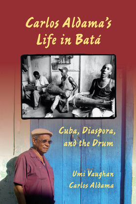 Carlos Aldama's Life in Batá: Cuba, Diaspora, and the Drum