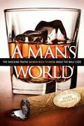 A Man's World: The Shocking Truths That Women Need to Know About the Male Code