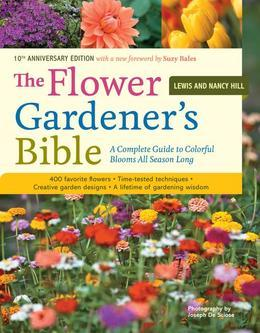 The Flower Gardener's Bible: A Complete Guide to Colorful Blooms All Season Long: 400 Favorite Flowers, Time-Tested Techniques, Creative Garden Design