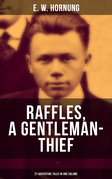 RAFFLES, A GENTLEMAN-THIEF: 27 Adventure Tales in One Volume