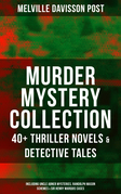 MURDER MYSTERY COLLECTION: 40+ Thriller Novels & Detective Tales (Including Uncle Abner Mysteries, Randolph Mason Schemes & Sir Henry Marquis Cases)