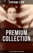 GERTRUDE STEIN Premium Collection: 60+ Stories, Poems & Plays in One Volume