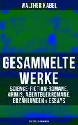 Gesammelte Werke: Science-Fiction-Romane, Krimis, Abenteuerromane, Erzählungen & Essays (570 Titel in einem Buch - Vollständige Ausgaben)