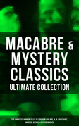 MACABRE & MYSTERY CLASSICS - Ultimate Collection: The Greatest Horror Tales of Edgar Allan Poe, H. P. Lovecraft, Ambrose Bierce & Arthur Machen