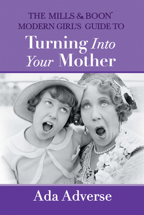 The Mills & Boon Modern Girl's Guide to Turning into Your Mother: The Perfect Mother's Day gift for mums who have it all (Mills & Boon A-Zs, Book 5)