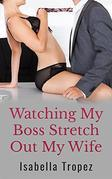 Watching My Boss Stretch Out My Wife