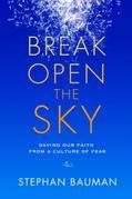 Break Open the Sky: Saving Our Faith from a Culture of Fear