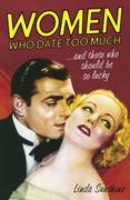 Women Who Date Too Much . . . and Those Who Should Be So Lucky: Happy Dating, Great Sex, Healthy Relationships, and Other Delusions